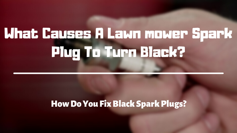 What Causes A Lawn mower Spark Plug To Turn Black - How Do You Fix Black Spark Plugs