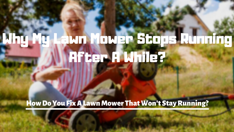 Why My Lawn Mower Stops Running After A While - How Do You Fix A Lawn Mower That Won't Stay Running