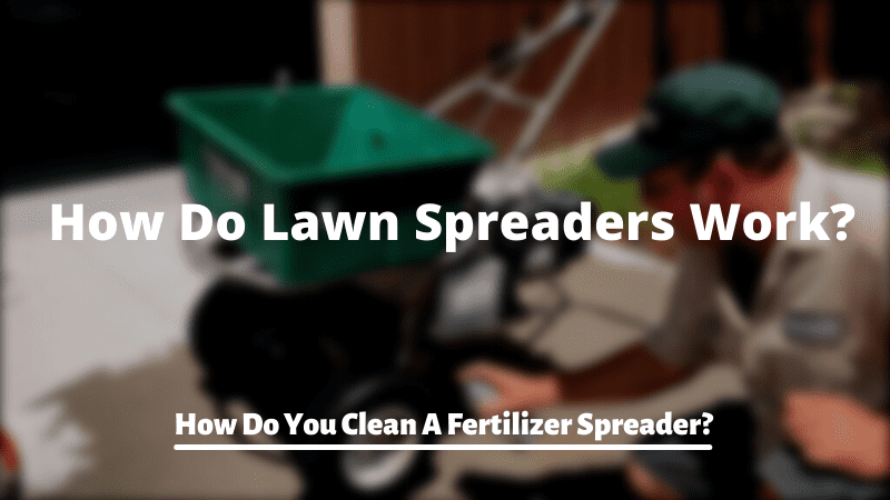 How Do Lawn Spreaders Work? How Do You Clean A Fertilizer Spreader?